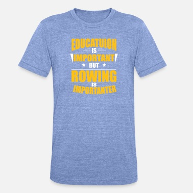 Rowing ROWING IS IMPORTANTER - Unisex Tri-Blend T-Shirt by Bella & Canvas