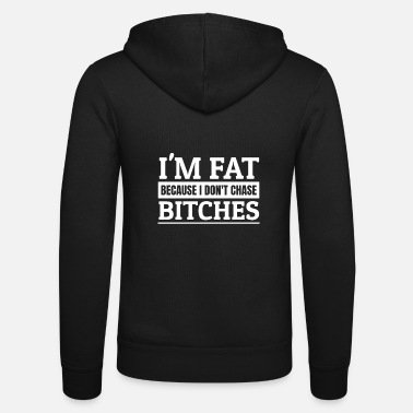 Fat I'm Fat Because I Do not Chase Bitches! Single man - Unisex Zip Hoodie
