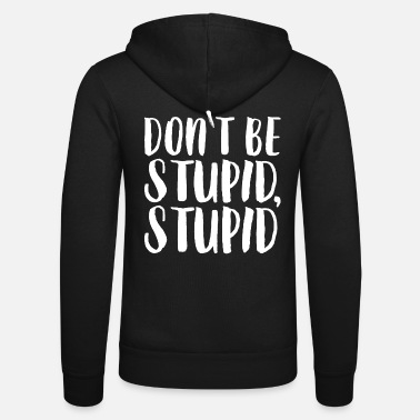 Stupid Do not be stupid, stupid. - Unisex Zip Hoodie