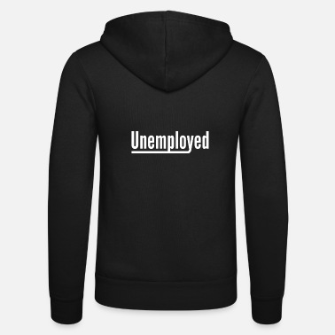 Unemployed Unemployed Lazy Work Unemployment Gift - Unisex Zip Hoodie
