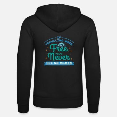 Me If Traveling Were Free You'd Never See Me Again - Unisex Zip Hoodie