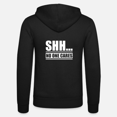 Snarky Shh... No One Cares Snarky - Unisex Zip Hoodie