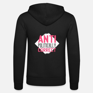 Political Correctness Anti Politically Correct Not Politically Correct Type - Unisex Zip Hoodie