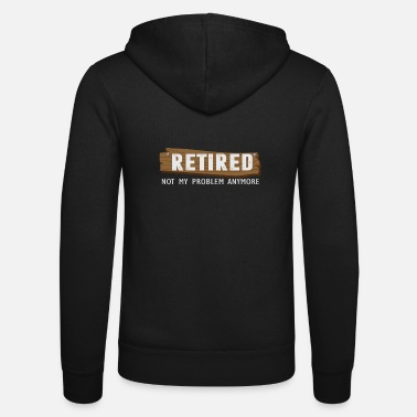 Retirement Retired Not My Problem Anymore Funny Retirement - Unisex Zip Hoodie