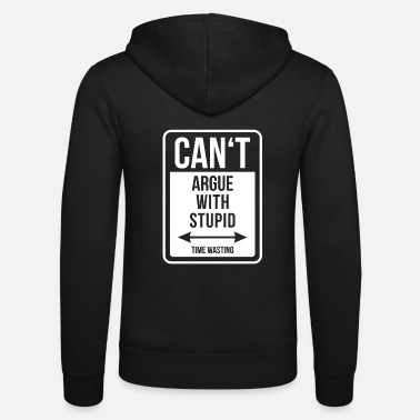 Argue Can't argue with stupid time wasting - cool quote - Unisex Zip Hoodie