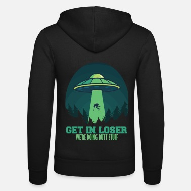 Loser Get In Loser We'Re Doing Butt Stuff Gift Alien - Unisex Zip Hoodie