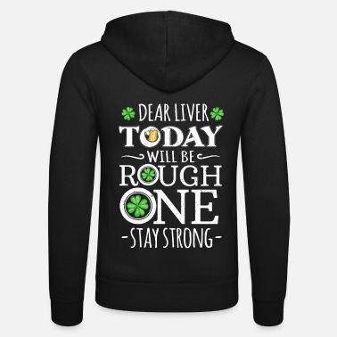St Patricks Day Dear Liver Today Will be a Rough One Stay Strong - Unisex Zip Hoodie