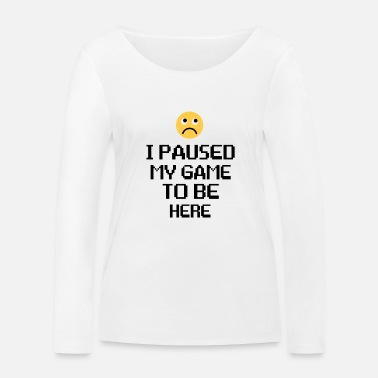 Game i paused my game to be here - Women's Organic Longsleeve Shirt