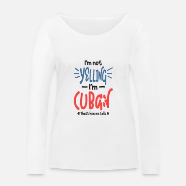Im Not Yelling Im Cuban I'm Not Yelling I'm Cuban - Women's Organic Longsleeve Shirt