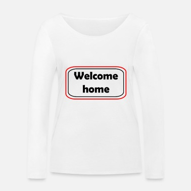 Welcome Welcome Welcome home - Women's Organic Longsleeve Shirt