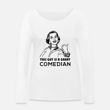 Comedian This guy is a great comedian. Gifts for Comedians - Women's Organic Longsleeve Shirt