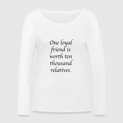 One loyal friend is worth ten thousand relatives. - Women's Organic Longsleeve Shirt by Stanley & Stella