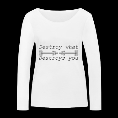 Destroy what destroys you - Women's Organic Longsleeve Shirt by Stanley & Stella