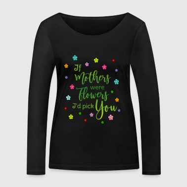 Say mother If mothers were flowers Id pick you - Women's Organic Longsleeve Shirt by Stanley & Stella