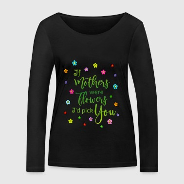 Mother Say mother If mothers were flowers Id pick you - Women's Organic Longsleeve Shirt by Stanley & Stella