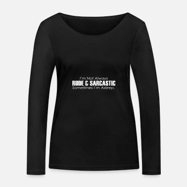 Rude I'm not always rude and sarcastic m - Women's Organic Longsleeve Shirt