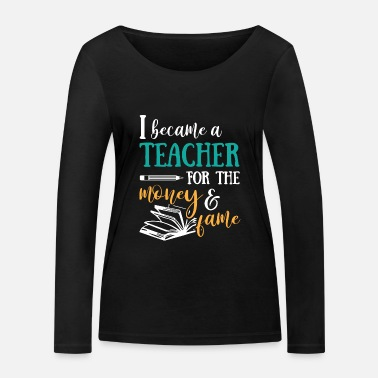 Studentenpartys I became a Teacher for the Money and Fame - Frauen Bio Langarmshirt