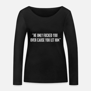 Bryson he only fucked you over cause you let him - Women's Organic Longsleeve Shirt
