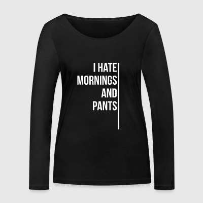 I hate mornings and pants - Women's Organic Longsleeve Shirt by Stanley & Stella