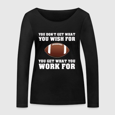 AMERICAN FOOTBALL GET WHAT YOU WORK FOR FOOTBALL - Women's Organic Longsleeve Shirt by Stanley & Stella