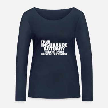 Insurance Actuary I'm An Insurance Actuary To Save Time Let's Just - Women's Organic Longsleeve Shirt