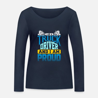 Semitruck I Am A Truck Driver And I Am Proud Semi Truck - Women's Organic Longsleeve Shirt