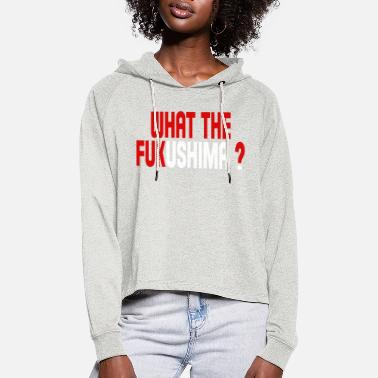 Fukushima What the Fukushima ? - Women's Cropped Hoodie