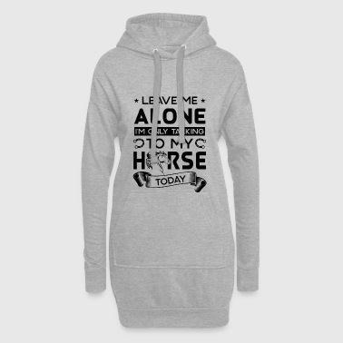 Leave me alone i'm only talking to my horse today - Hoodie Dress