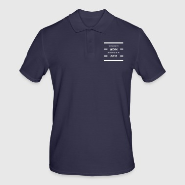 You Can Go To Work Or You Can Be The Boss - Männer Poloshirt