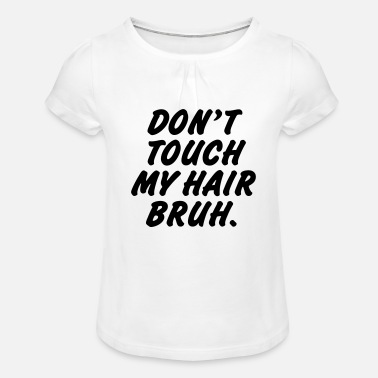 Dont Don't touch my hair bruh - Girls' Ruffle T-Shirt