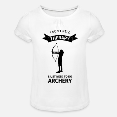 I Don't Need Therapy I Just need to do archery - Mädchen T-Shirt mit Raffung