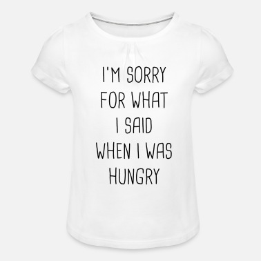 I'm sorry for what I said when I was hungry - Mädchen T-Shirt mit Raffung