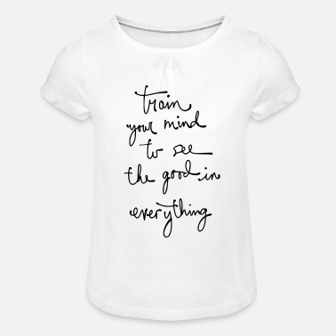train your mind to see the good in everything. - Girls' Ruffle T-Shirt
