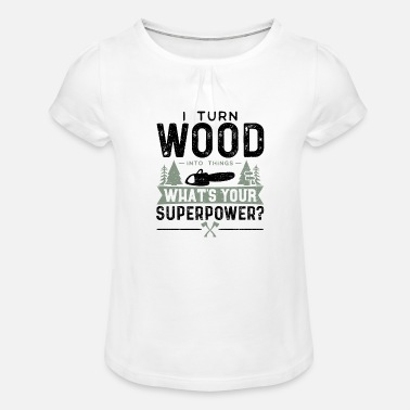 I Turn Wood Into Things What's Your Superpower? -b - Girls' Ruffle T-Shirt