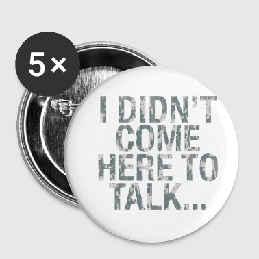 I DIDNT COME HERE TO TALK... - Buttons klein 25 mm