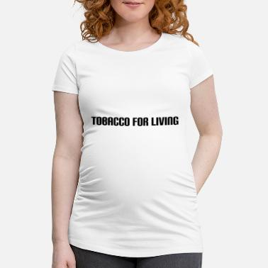 Tobacco tobacco for living - Maternity T-Shirt