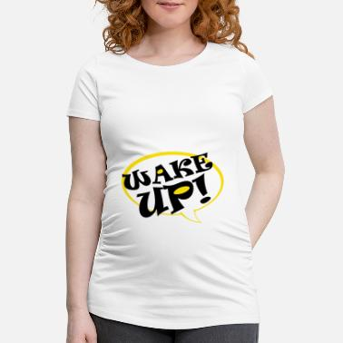 Wake up! Saying, speech bubble - Maternity T-Shirt