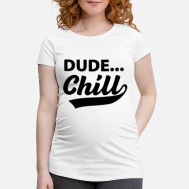 Chill Dude...Chill - Maternity T-Shirt