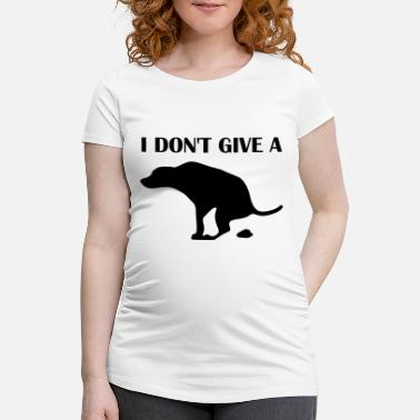I Dont Give A Shit Dog Funny Sayings I Dont Give A Shit - Women's Pregnancy T-Shirt
