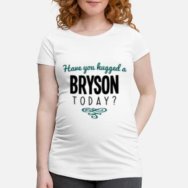 Bryson have you hugged a bryson name today - Maternity T-Shirt