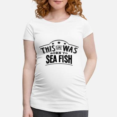 Sea this girl was born to sea fish - Maternity T-Shirt