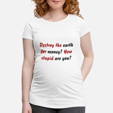 Destroy the earth for money? How stupid are you? - Maternity T-Shirt