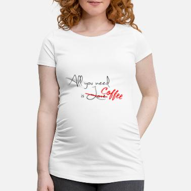 All you need is Coffee - Drink more coffee - Maternity T-Shirt