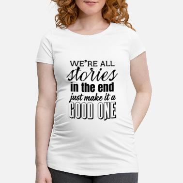 Stories We're all stories in the end. make it a good one - Maternity T-Shirt