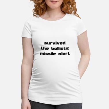 Missile survived the ballistic missile alert - Maternity T-Shirt