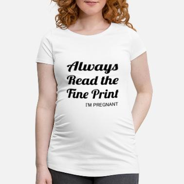 Fine Always read the fine print - I'm pregnant - Maternity T-Shirt