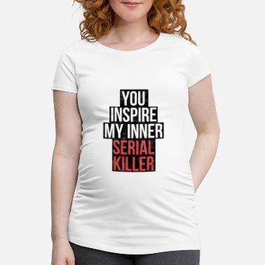 Inspire You inspire my inner serial killer! - Women's Pregnancy T-Shirt