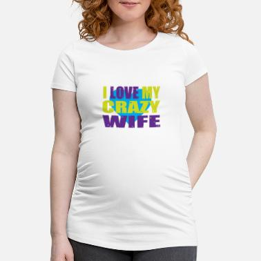 Proof Of Love I love my crazy wife Proof of love - Maternity T-Shirt