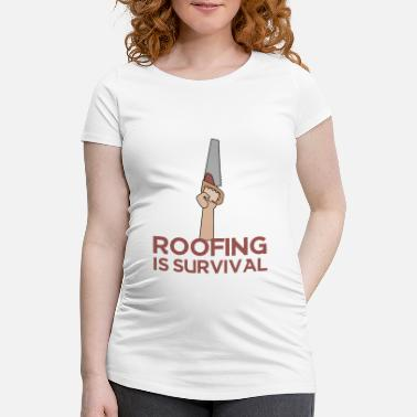 Roof Roofing: Roofing Is Survival. - Maternity T-Shirt
