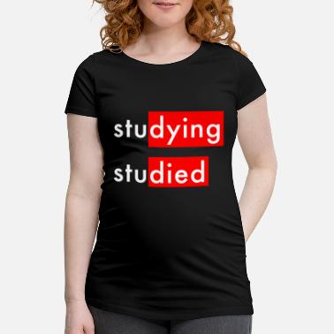 Studies Studying Studied - Maternity T-Shirt